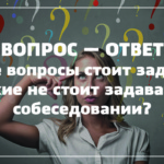 Какие вопросы стоит задавать и какие не стоит задавать на собеседовании?