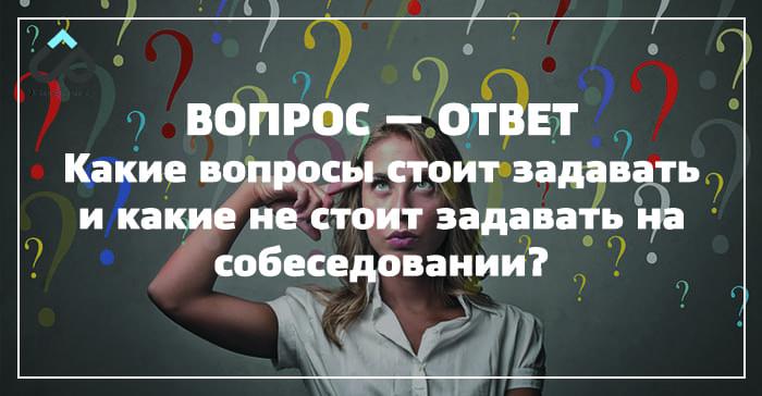 Какие вопросы стоит задавать и какие не стоит задавать на собеседовании