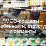 FMCG-продажи – особенности, структура и сегменты